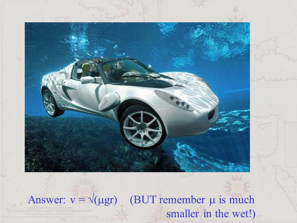 Answer: v = √(mgr) (BUT remember m is much smaller in the wet!)