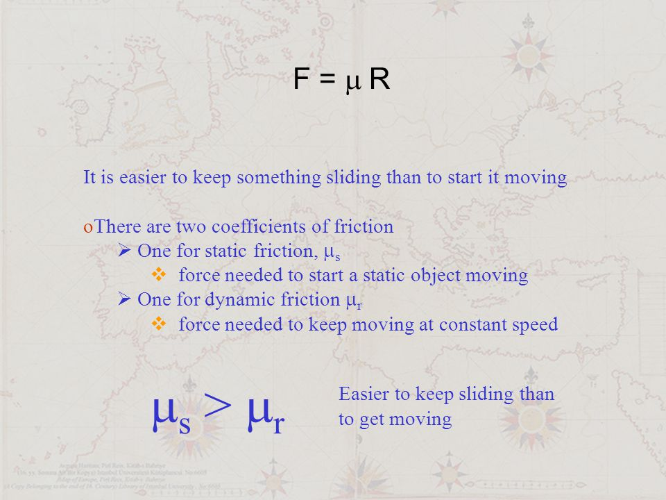 F = m R It is easier to keep something sliding than to start it moving. There are two coefficients of friction.
