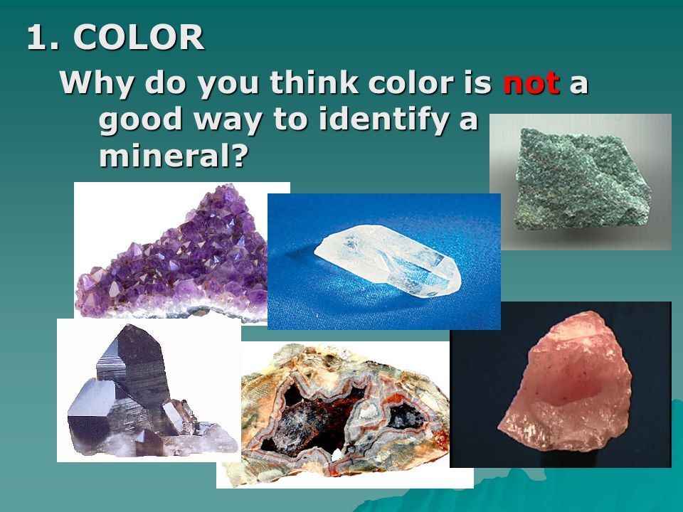 1. COLOR Why do you think color is not a good way to identify a mineral
