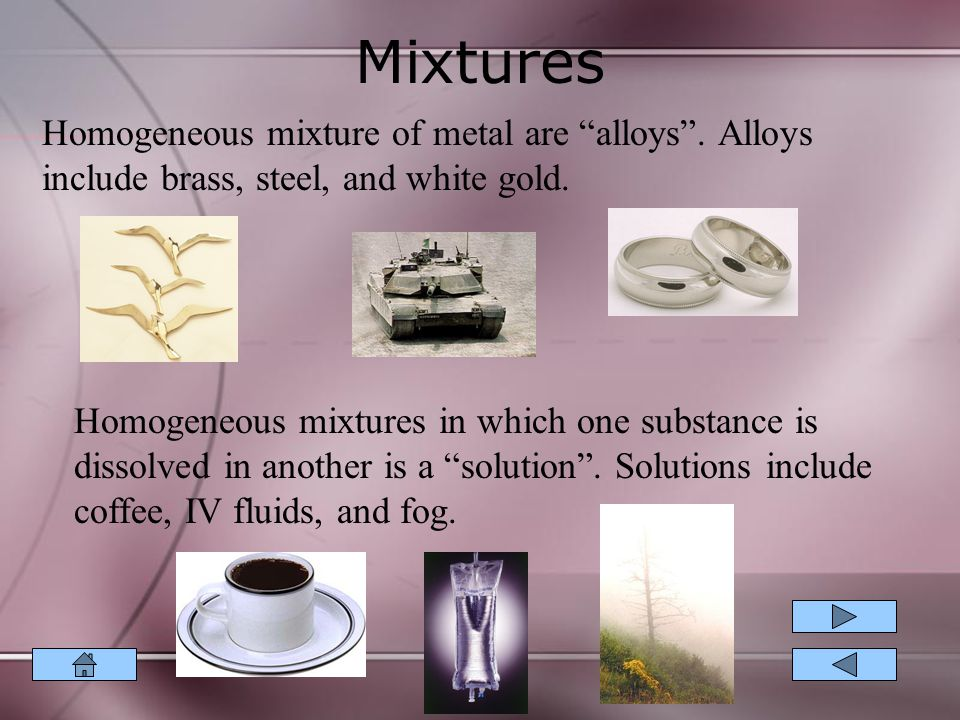 Mixtures Homogeneous mixture of metal are alloys . Alloys include brass, steel, and white gold.