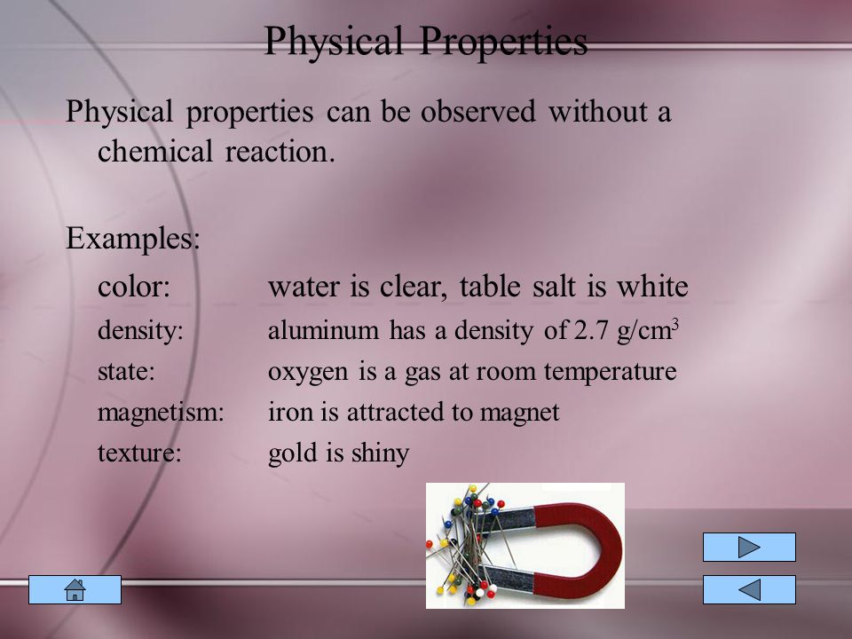 Physical Properties Physical properties can be observed without a chemical reaction. Examples: color: water is clear, table salt is white.