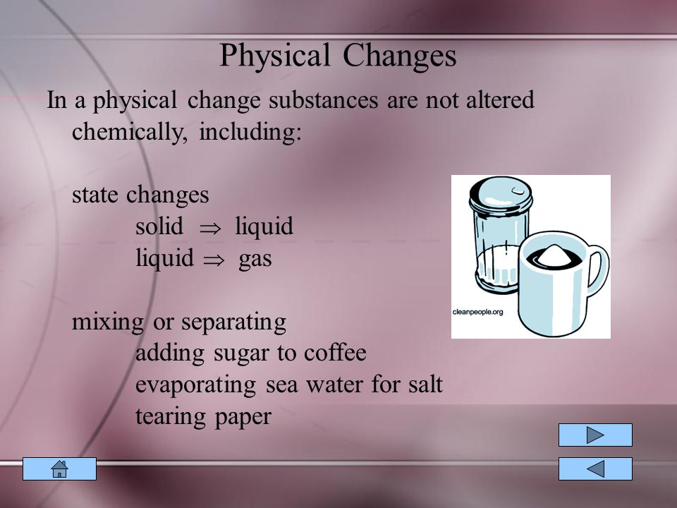 Physical Changes In a physical change substances are not altered chemically, including: state changes.