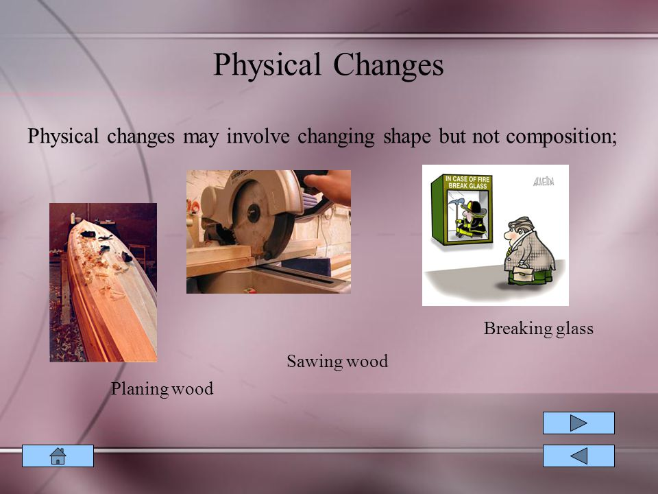 Physical Changes Physical changes may involve changing shape but not composition; Breaking glass. Sawing wood.