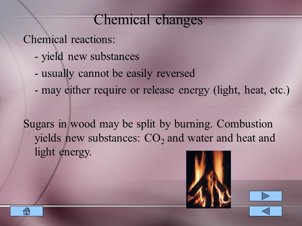 Chemical changes Chemical reactions: - yield new substances