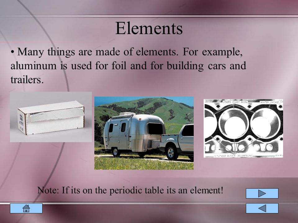Elements Many things are made of elements. For example, aluminum is used for foil and for building cars and trailers.