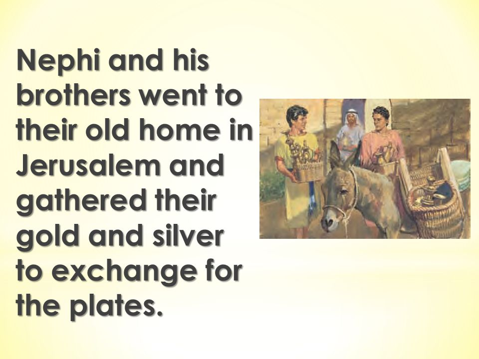 Nephi and his brothers went to their old home in Jerusalem and gathered their gold and silver to exchange for the plates.