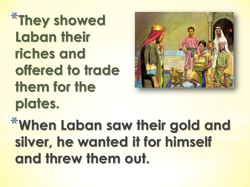 They showed Laban their riches and offered to trade them for the plates.