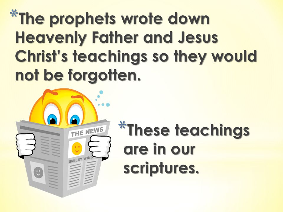 The prophets wrote down Heavenly Father and Jesus Christ's teachings so they would not be forgotten.