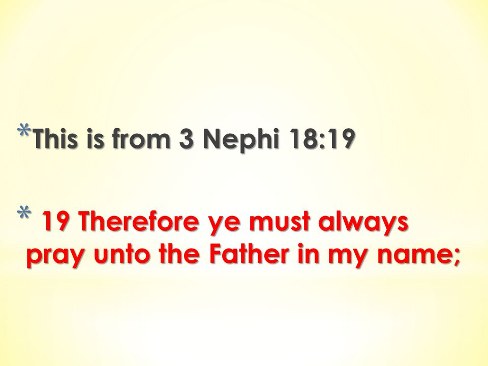 This is from 3 Nephi 18:19 19 Therefore ye must always pray unto the Father in my name;