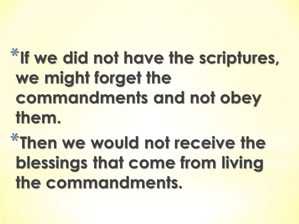 If we did not have the scriptures, we might forget the commandments and not obey them.