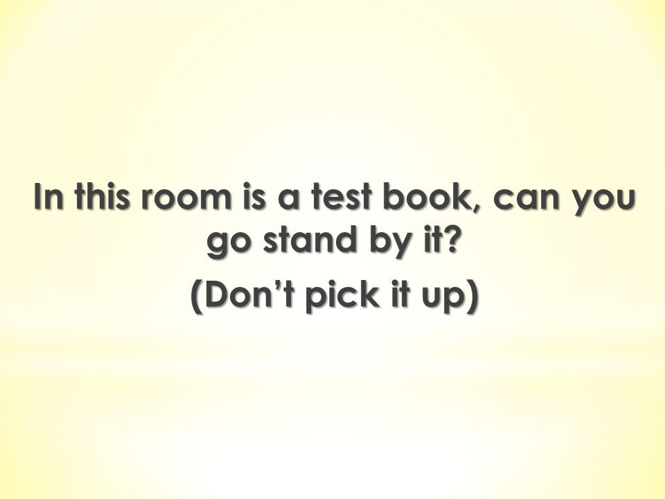 In this room is a test book, can you go stand by it (Don't pick it up)