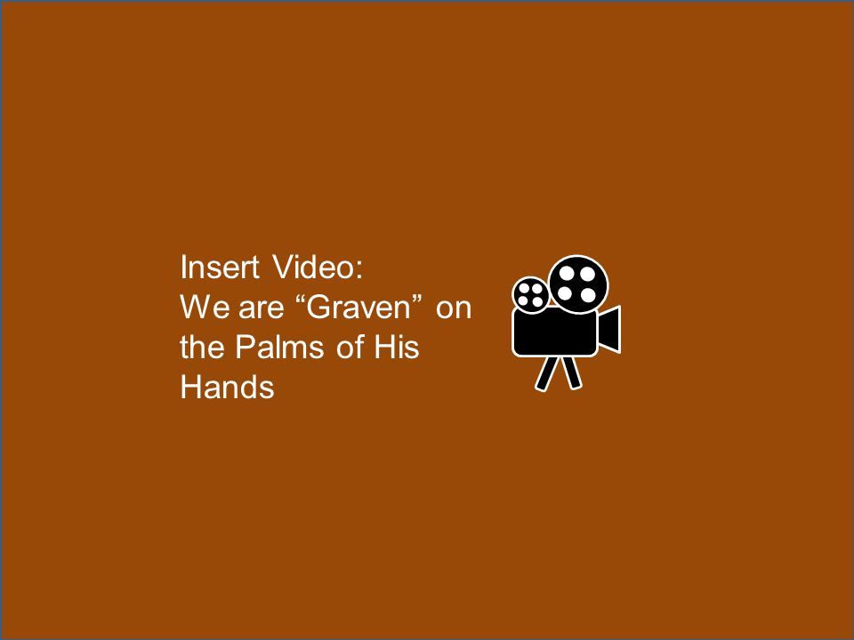 Insert Video: We are Graven on the Palms of His Hands