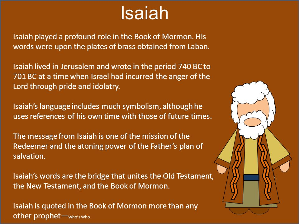 Isaiah Isaiah played a profound role in the Book of Mormon. His words were upon the plates of brass obtained from Laban.