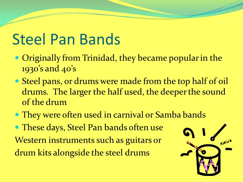 Steel Pan Bands Originally from Trinidad, they became popular in the 1930's and 40's.