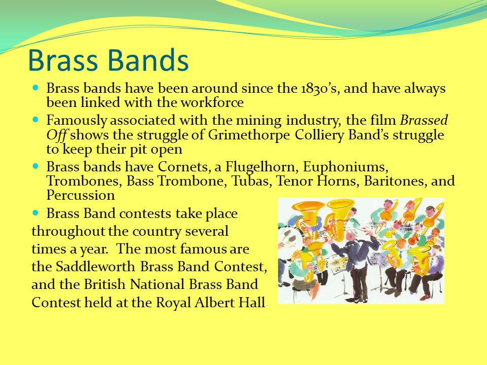 Brass Bands Brass bands have been around since the 1830's, and have always been linked with the workforce.