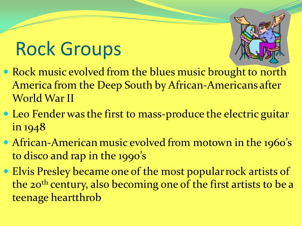 Rock Groups Rock music evolved from the blues music brought to north America from the Deep South by African-Americans after World War II.