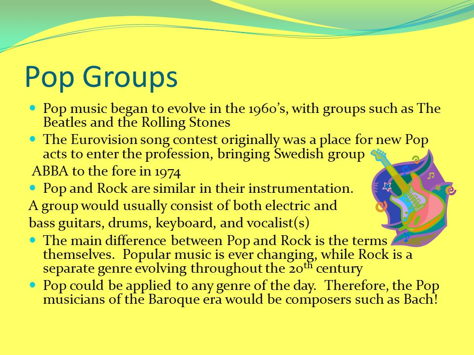 Pop Groups Pop music began to evolve in the 1960's, with groups such as The Beatles and the Rolling Stones.