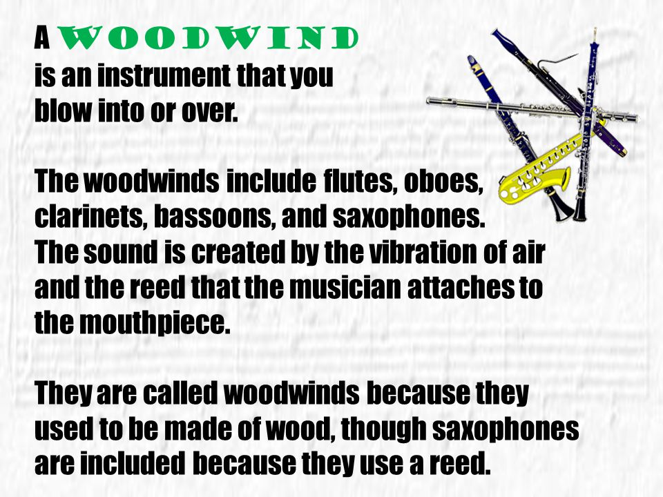 A woodwind is an instrument that you. blow into or over. The woodwinds include flutes, oboes, clarinets, bassoons, and saxophones.