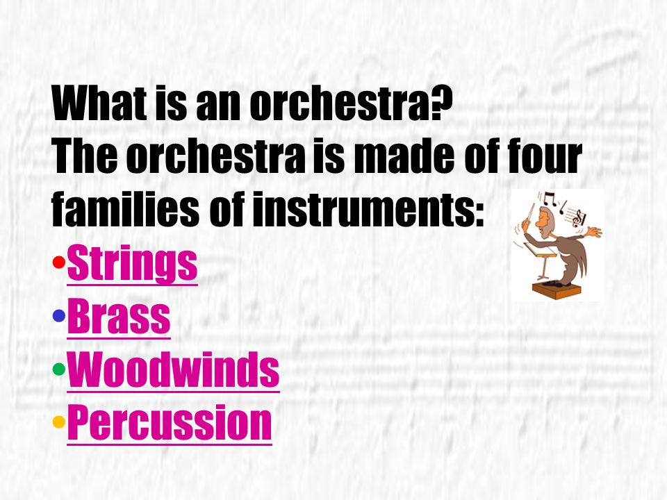 What is an orchestra The orchestra is made of four. families of instruments: Strings. Brass. Woodwinds.