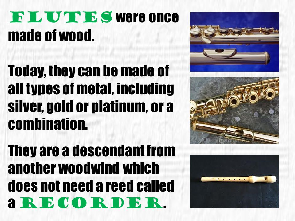 Flutes were once made of wood.