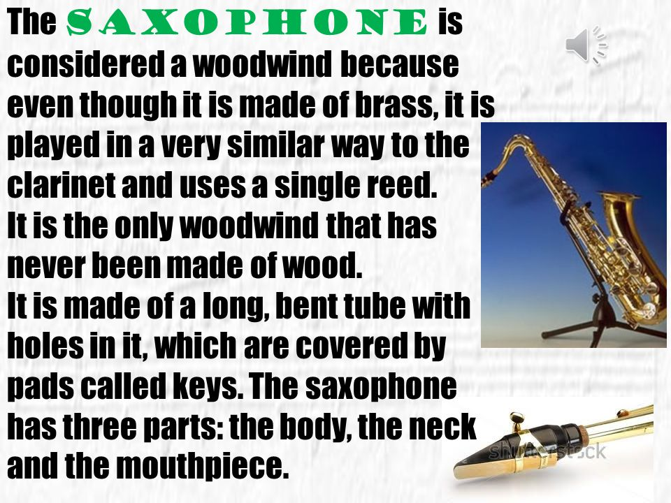 The saxophone is considered a woodwind because even though it is made of brass, it is played in a very similar way to the clarinet and uses a single reed.