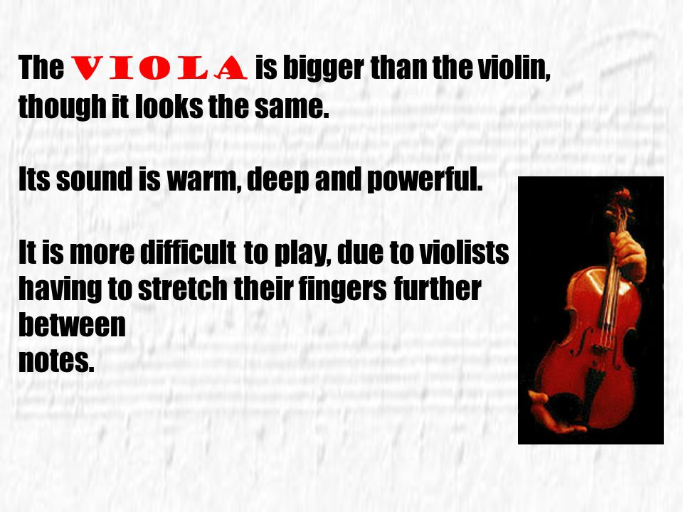 The Viola is bigger than the violin, though it looks the same.