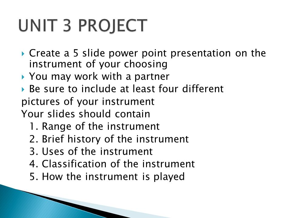 UNIT 3 PROJECT Create a 5 slide power point presentation on the instrument of your choosing. You may work with a partner.