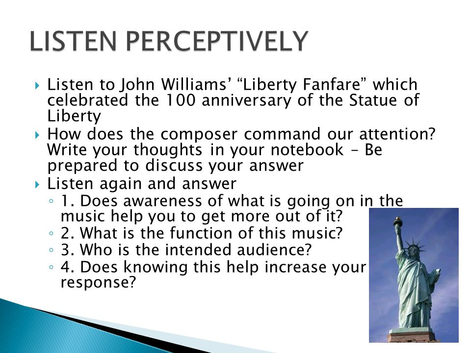 LISTEN PERCEPTIVELY Listen to John Williams' Liberty Fanfare which celebrated the 100 anniversary of the Statue of Liberty.