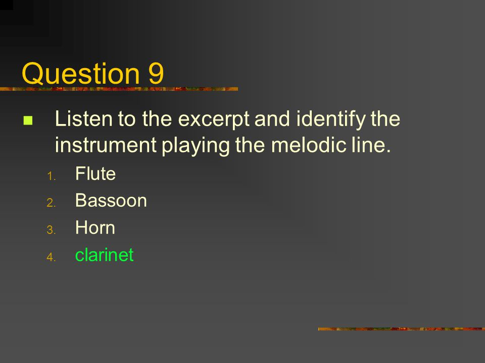 Question 9 Listen to the excerpt and identify the instrument playing the melodic line. Flute. Bassoon.