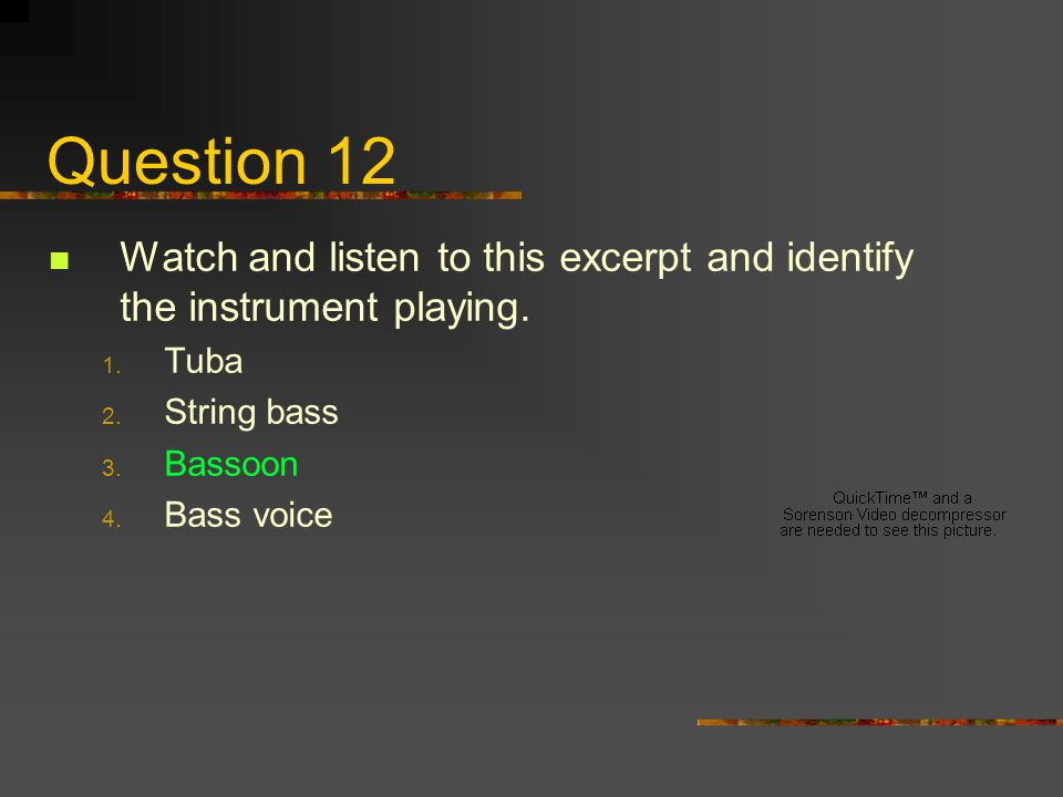 Question 12 Watch and listen to this excerpt and identify the instrument playing. Tuba. String bass.