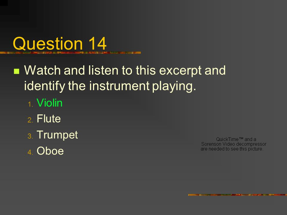 Question 14 Watch and listen to this excerpt and identify the instrument playing. Violin. Flute. Trumpet.