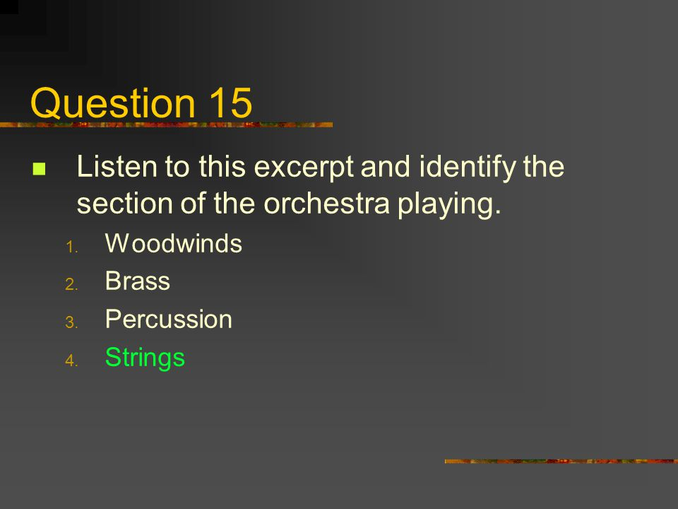 Question 15 Listen to this excerpt and identify the section of the orchestra playing. Woodwinds. Brass.