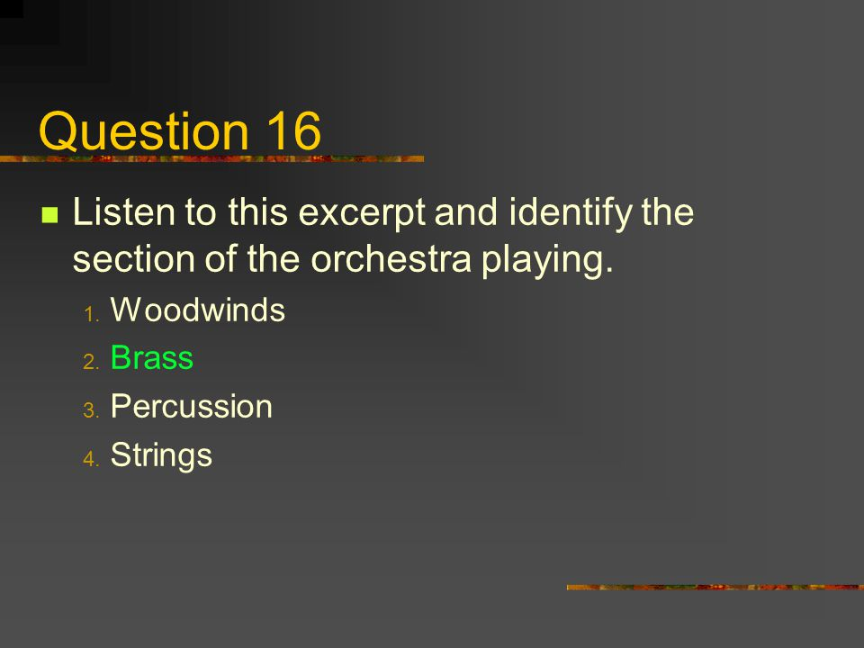 Question 16 Listen to this excerpt and identify the section of the orchestra playing. Woodwinds. Brass.