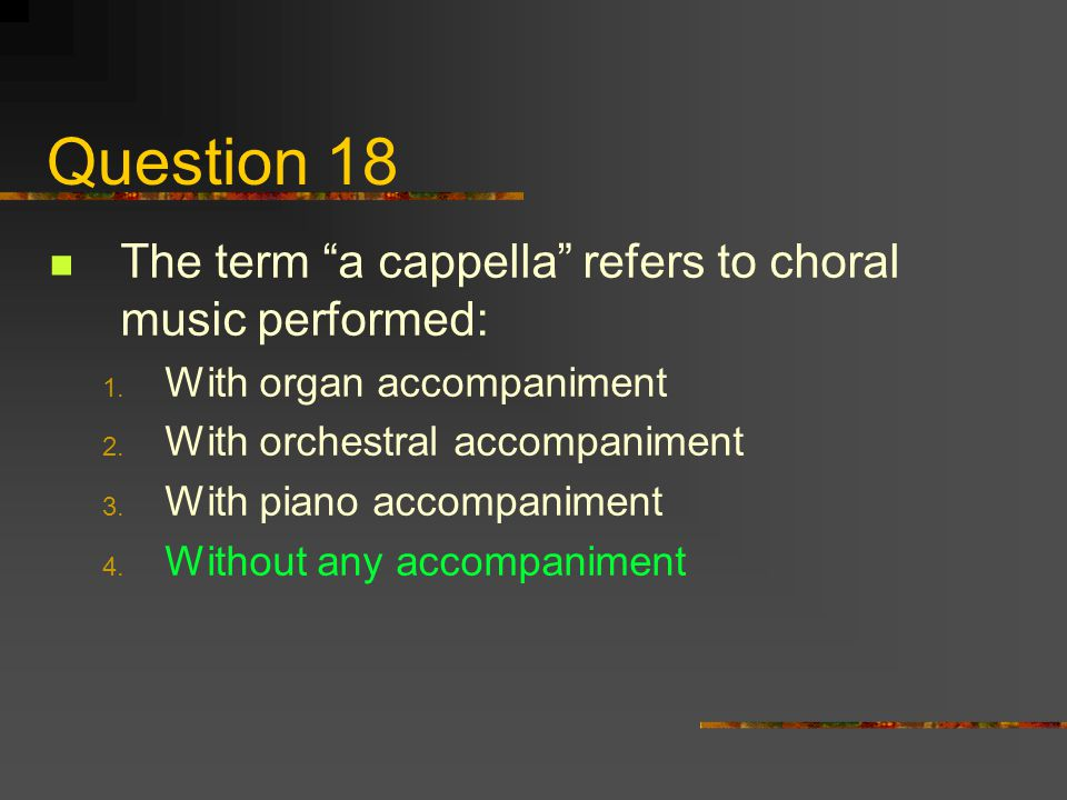 Question 18 The term a cappella refers to choral music performed: