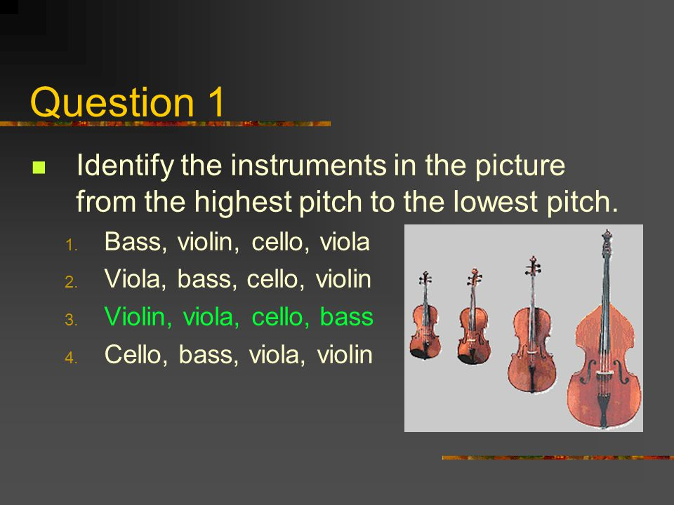 Question 1 Identify the instruments in the picture from the highest pitch to the lowest pitch. Bass, violin, cello, viola.