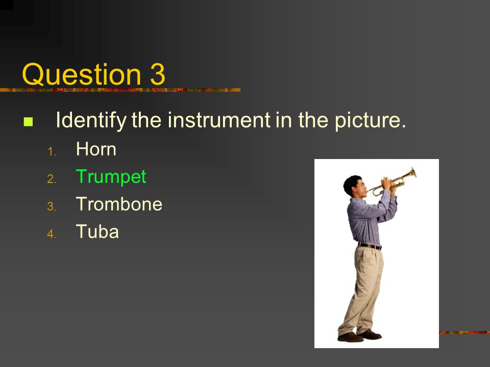 Question 3 Identify the instrument in the picture. Horn Trumpet