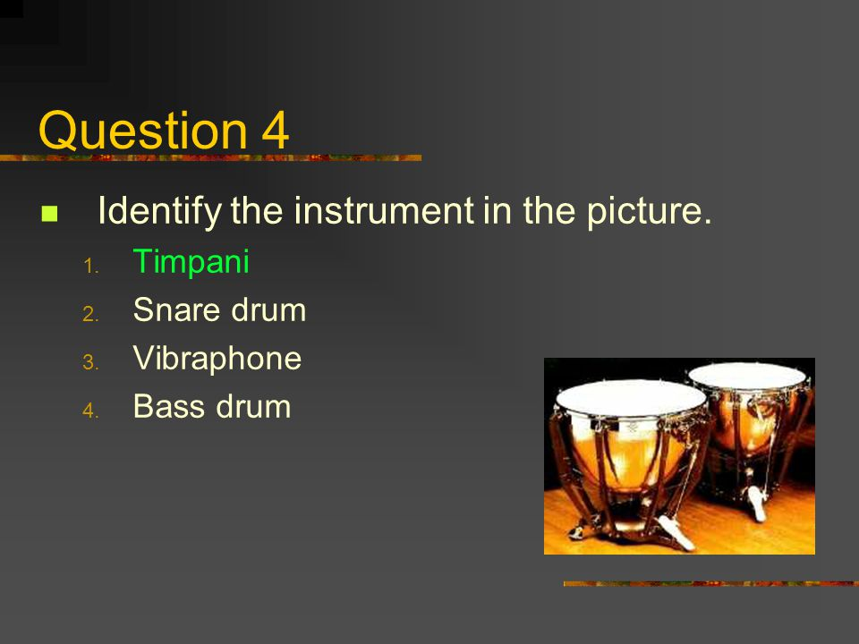 Question 4 Identify the instrument in the picture. Timpani Snare drum