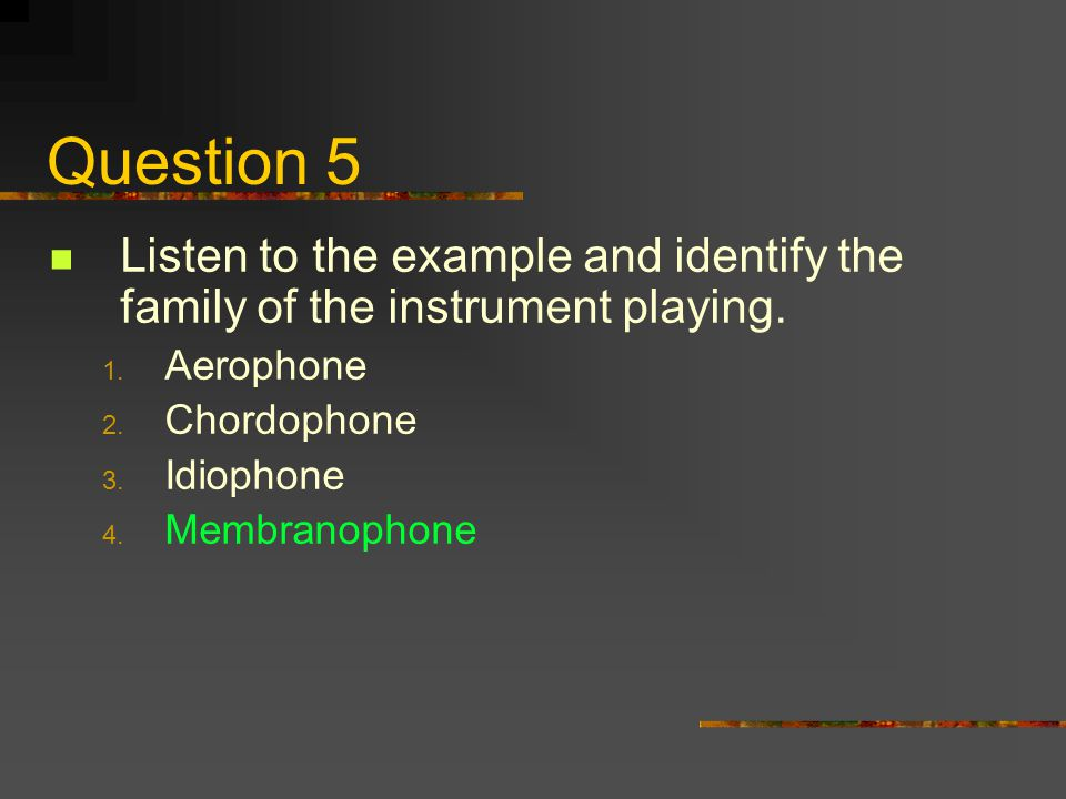 Question 5 Listen to the example and identify the family of the instrument playing. Aerophone. Chordophone.