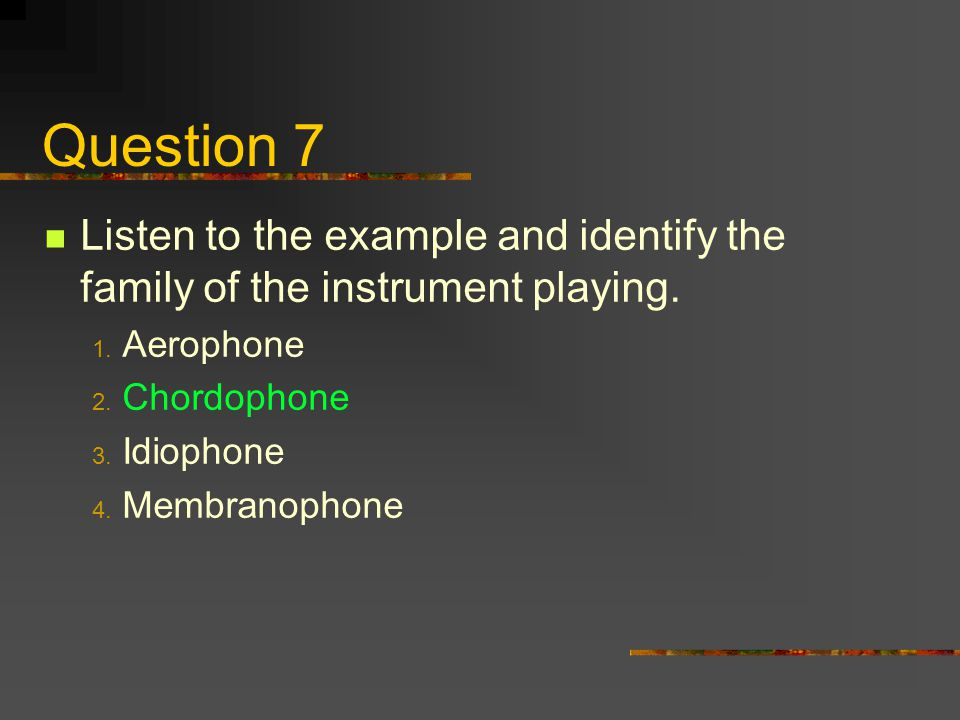 Question 7 Listen to the example and identify the family of the instrument playing. Aerophone. Chordophone.