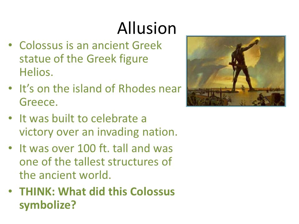 Allusion Colossus is an ancient Greek statue of the Greek figure Helios. It's on the island of Rhodes near Greece.
