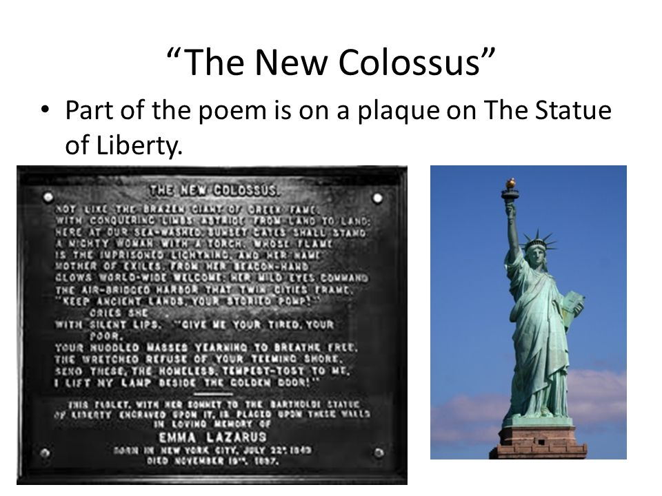 The New Colossus Part of the poem is on a plaque on The Statue of Liberty.