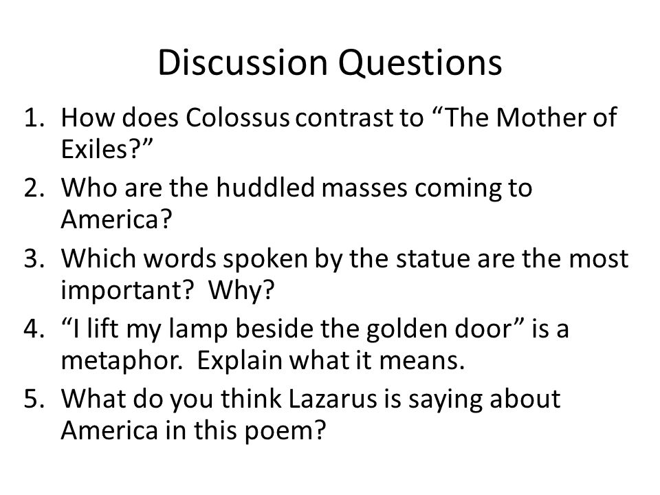 Discussion Questions How does Colossus contrast to The Mother of Exiles Who are the huddled masses coming to America