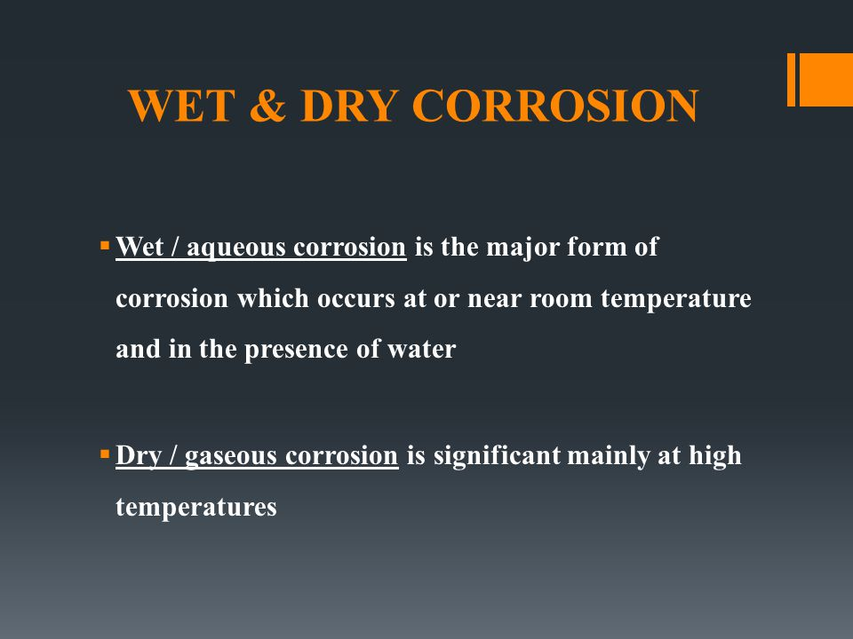 WET & DRY CORROSION Wet / aqueous corrosion is the major form of corrosion which occurs at or near room temperature and in the presence of water.
