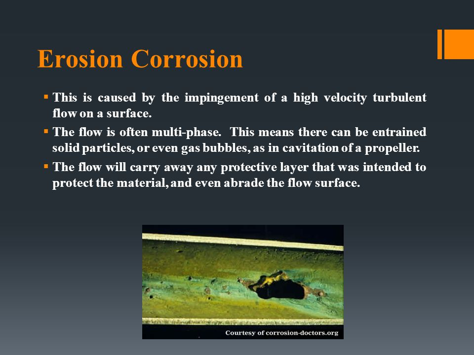 Erosion Corrosion This is caused by the impingement of a high velocity turbulent flow on a surface.