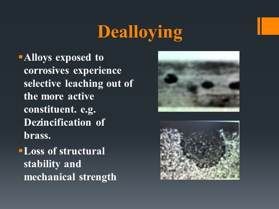 Dealloying Alloys exposed to corrosives experience selective leaching out of the more active constituent. e.g. Dezincification of brass.