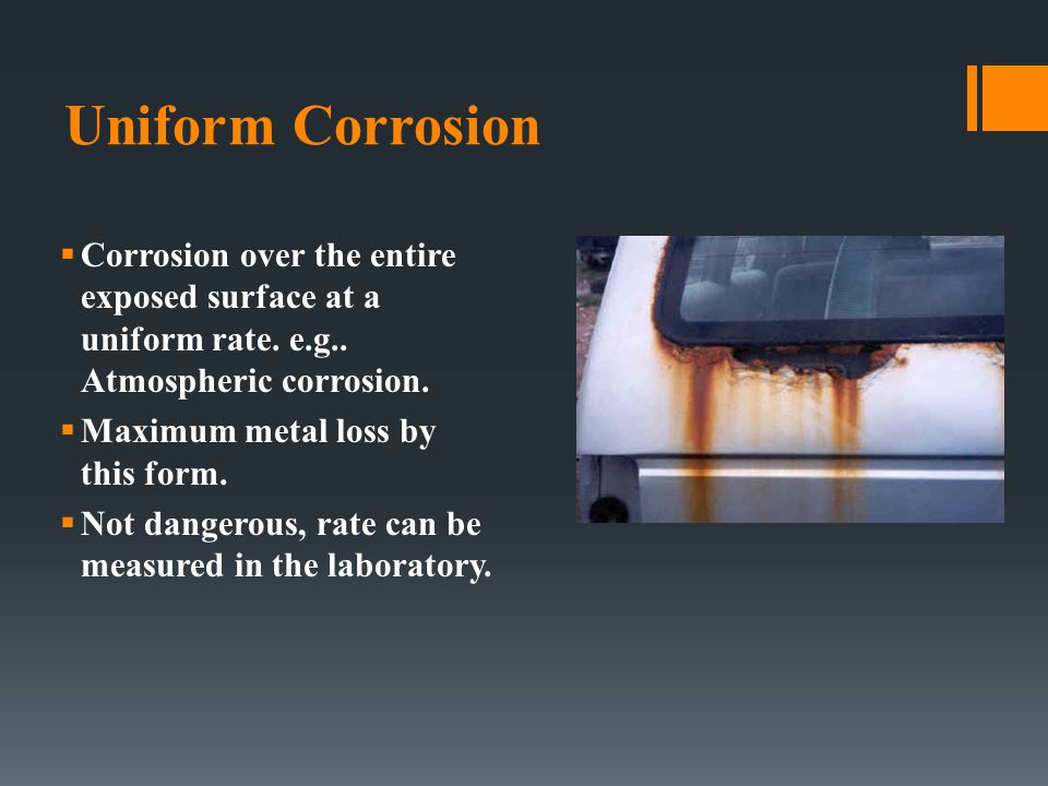 Uniform Corrosion Corrosion over the entire exposed surface at a uniform rate. e.g.. Atmospheric corrosion.