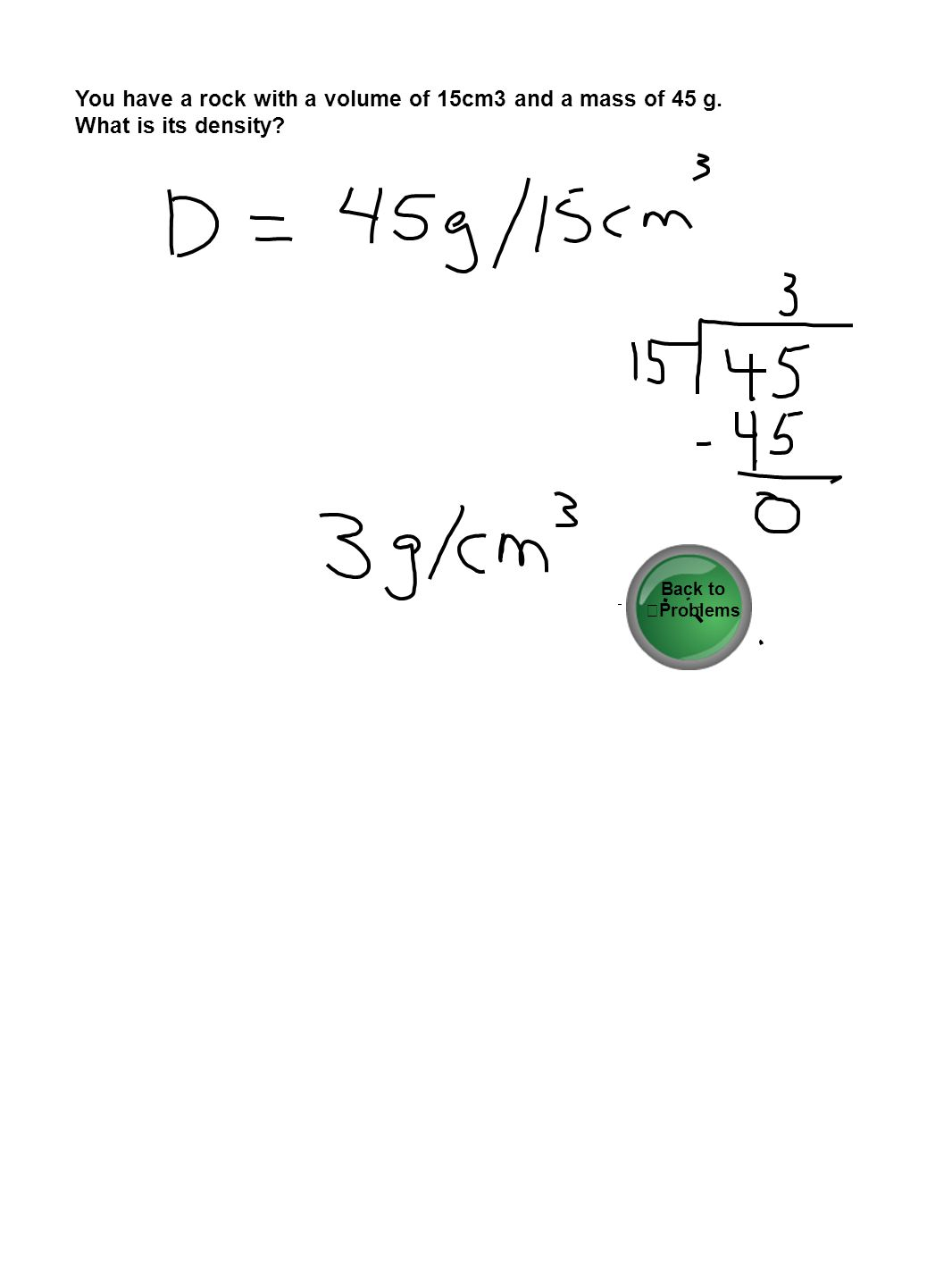 You have a rock with a volume of 15cm3 and a mass of 45 g