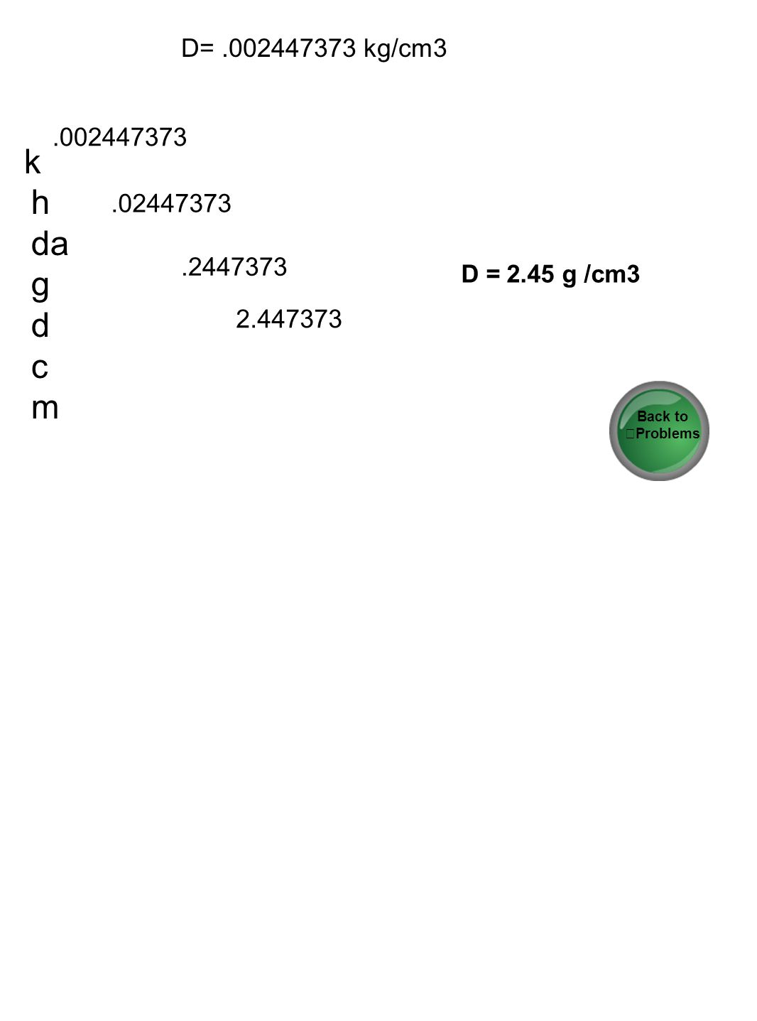 D= .002447373 kg/cm3 .002447373. k h da g d c m. .02447373. .2447373. D = 2.45 g /cm3.