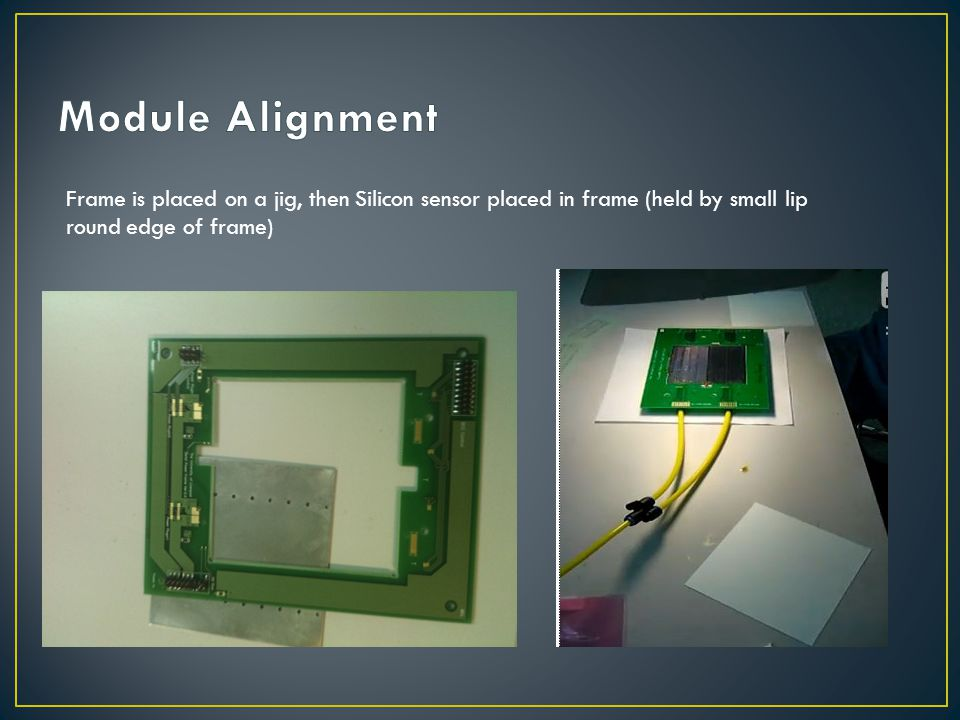 Module Alignment Frame is placed on a jig, then Silicon sensor placed in frame (held by small lip round edge of frame)