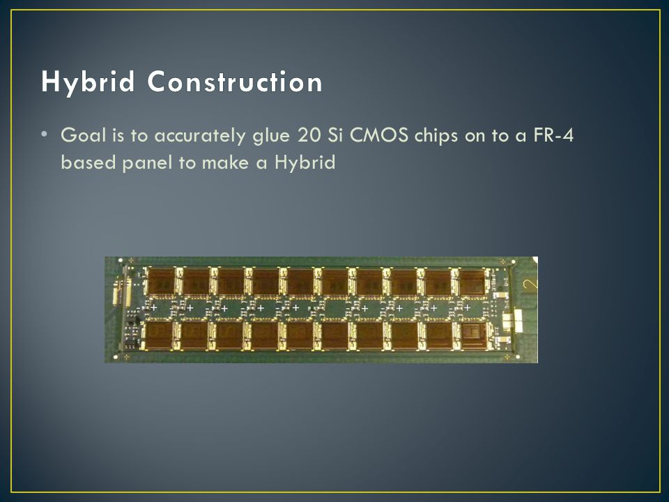 Hybrid Construction Goal is to accurately glue 20 Si CMOS chips on to a FR-4 based panel to make a Hybrid.